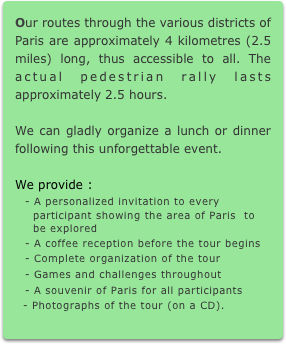 Our routes through the various districts of Paris are approximately 4 kilometres (2.5 miles) long, thus accessible to all. The actual pedestrian rally lasts approximately 2.5 hours.  We can gladly organize a lunch or dinner following this unforgettable event.  We provide : - A personalized invitation to every   participant showing the area of Paris  to   be explored - A coffee reception before the tour begins - Complete organization of the tour - Games and challenges throughout - A souvenir of Paris for all participants   - Photographs of the tour (on a CD).